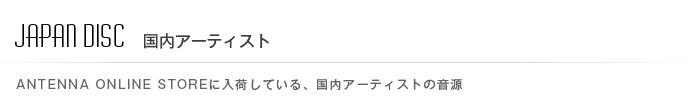JAPAN DISC ANTENNA ONLINE STOREに入荷している国内アーティストの音源